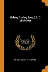 Halsey Cooley Ives, LL. D. 1847-1911