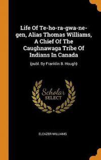 Life of Te-Ho-Ra-Gwa-Ne-Gen, Alias Thomas Williams, a Chief of the Ca