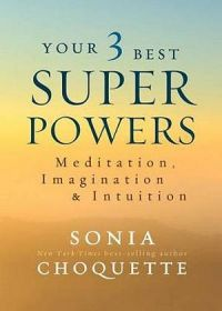 Your 3 Best Superpowers: Meditation, Imagination And Intuition