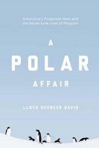 A Polar Affair: Antarctica`s Forgotten Hero And The Secret Love Lives Of Penguins