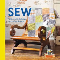 How To Sew: With Over 80 Techniques And 20 Easy Projects