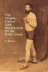 The Origins, Career and Destruction of the Kelly Gang